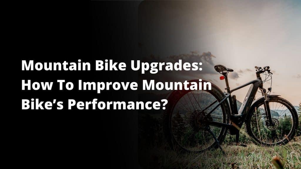 Mountain Bike Upgrades: How To Improve Mountain Bike's Performance?